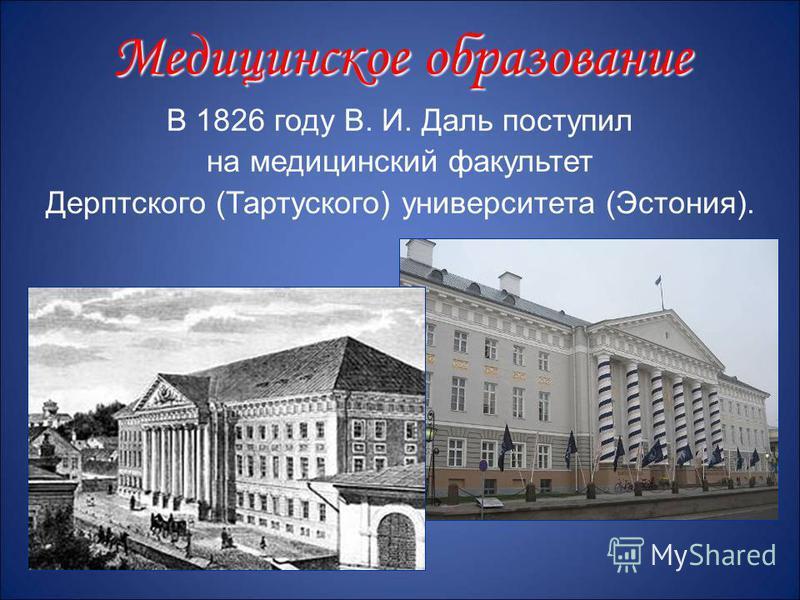 В 1826 году В. И. Даль поступил на медицинский факультет Дерптского (Тартуского) университета (Эстония). Медицинское образование