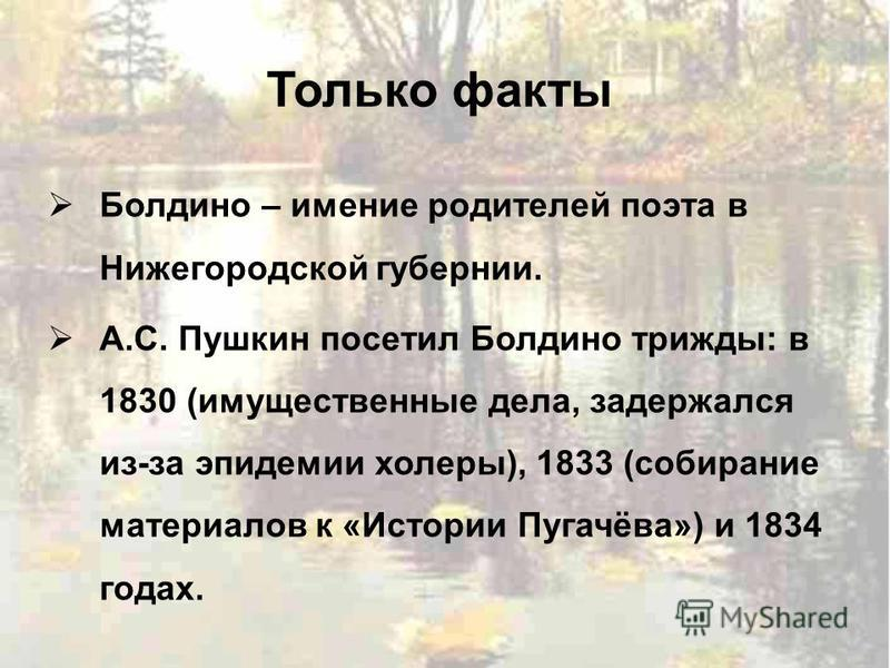 Только факты Болдино – имение родителей поэта в Нижегородской губернии. А.С. Пушкин посетил Болдино трижды: в 1830 (имущественные дела, задержался из-за эпидемии холеры), 1833 (собирание материалов к «Истории Пугачёва») и 1834 годах.