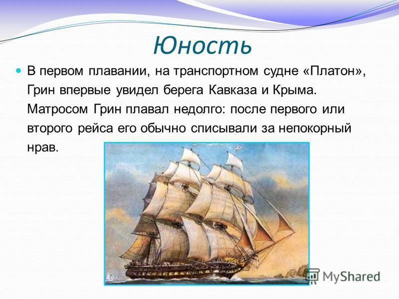 Юность В первом плавании, на транспортном судне «Платон», Грин впервые увидел берега Кавказа и Крыма. Матросом Грин плавал недолго: после первого или второго рейса его обычно списывали за непокорный нрав.