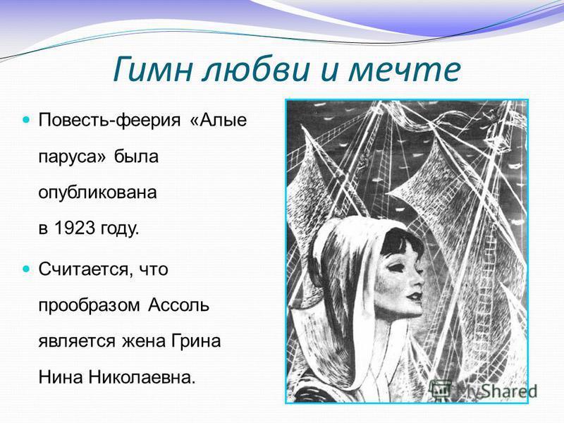 Повесть-феерия «Алые паруса» была опубликована в 1923 году. Считается, что прообразом Ассоль является жена Грина Нина Николаевна. Гимн любви и мечте