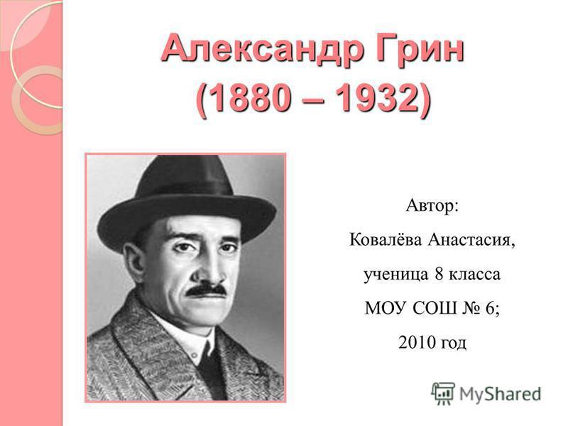 Александр Грин (1880 – 1932) Автор: Ковалёва Анастасия, ученица 8 класса МОУ СОШ 6; 2010 год