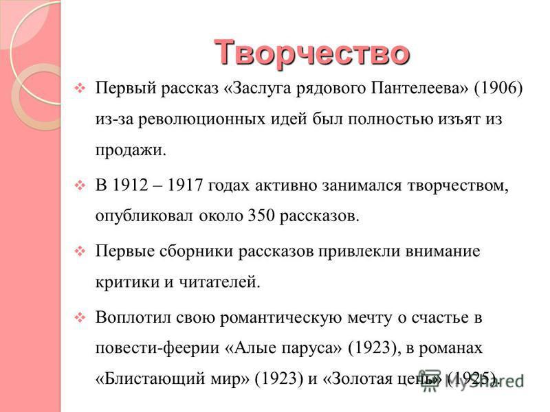 Творчество Первый рассказ «Заслуга рядового Пантелеева» (1906) из-за революционных идей был полностью изъят из продажи. В 1912 – 1917 годах активно занимался творчеством, опубликовал около 350 рассказов. Первые сборники рассказов привлекли внимание к