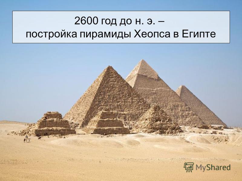 2600 год до н. э. – постройка пирамиды Хеопса в Египте