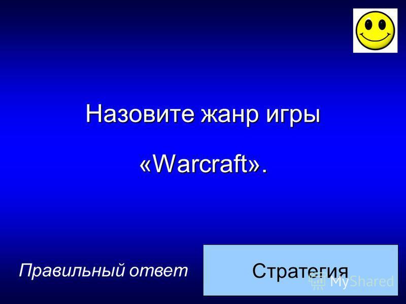 Стратегия Назовите жанр игры «Warcraft». Правильный ответ