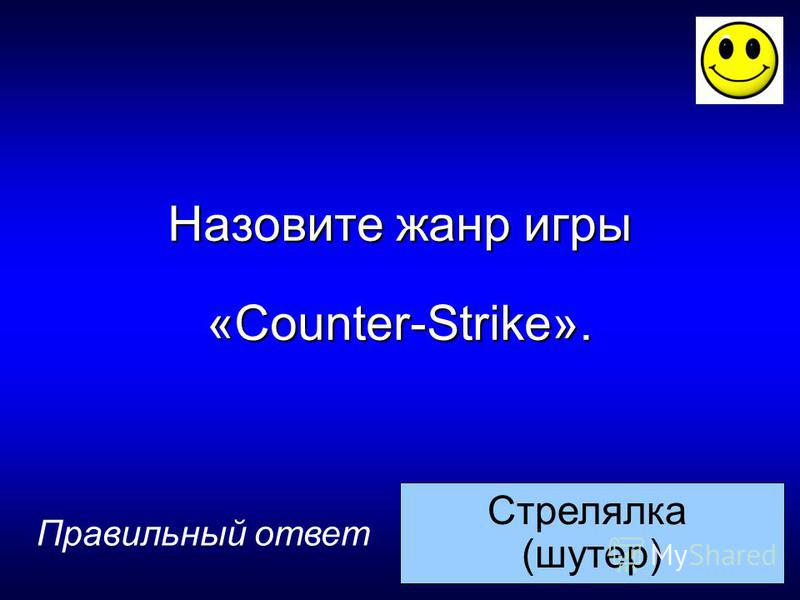 Стрелялка (шутер) Назовите жанр игры «Counter-Strike». Правильный ответ
