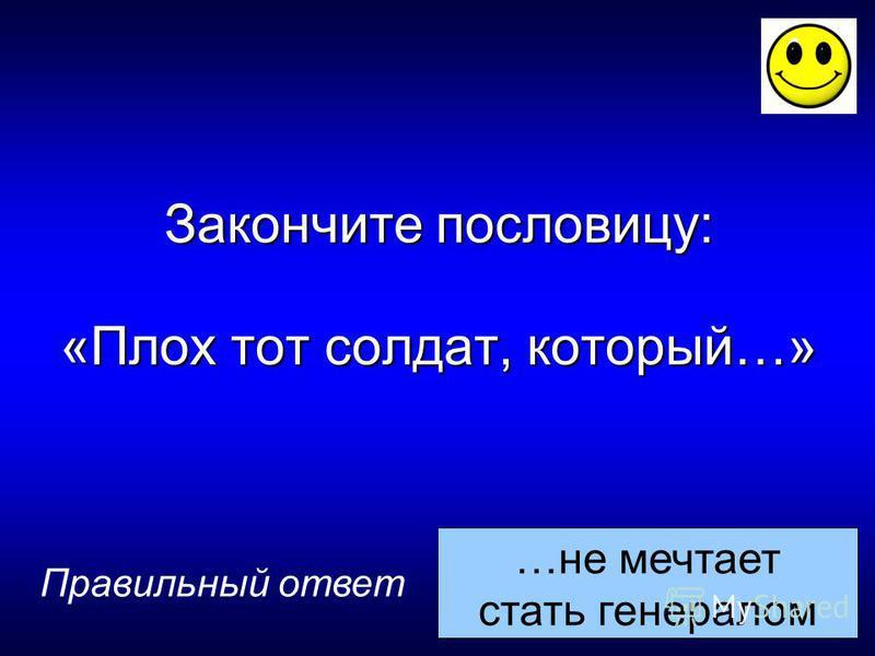 …не мечтает стать генералом Правильный ответ Закончите пословицу: «Плох тот солдат, который…»