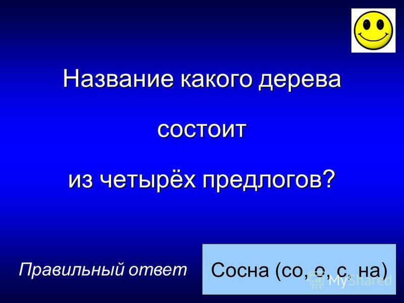 Сосна (со, о, с, на) Правильный ответ Название какого дерева состоит из четырёх предлогов?