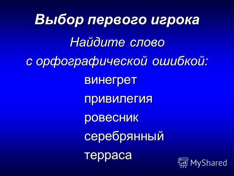 Выбор первого игрока Найдите слово с орфографической ошибкой: винегретпривилегияровесниксеребрянныйтерраса