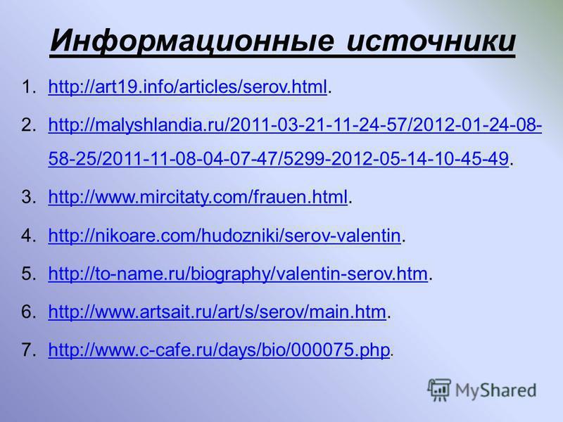 Информационные источники 1.http://art19.info/articles/serov.html.http://art19.info/articles/serov.html 2.http://malyshlandia.ru/2011-03-21-11-24-57/2012-01-24-08- 58-25/2011-11-08-04-07-47/5299-2012-05-14-10-45-49.http://malyshlandia.ru/2011-03-21-11