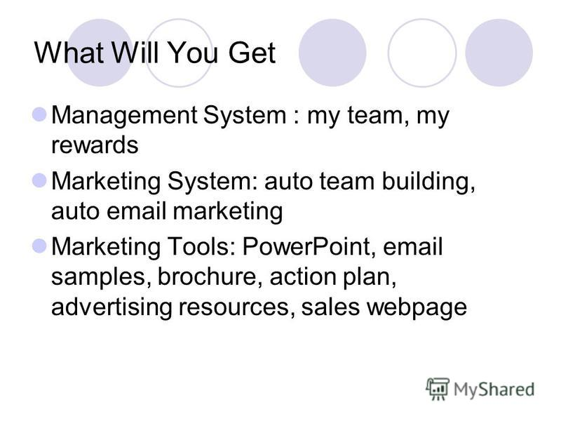 What Will You Get Management System : my team, my rewards Marketing System: auto team building, auto email marketing Marketing Tools: PowerPoint, email samples, brochure, action plan, advertising resources, sales webpage