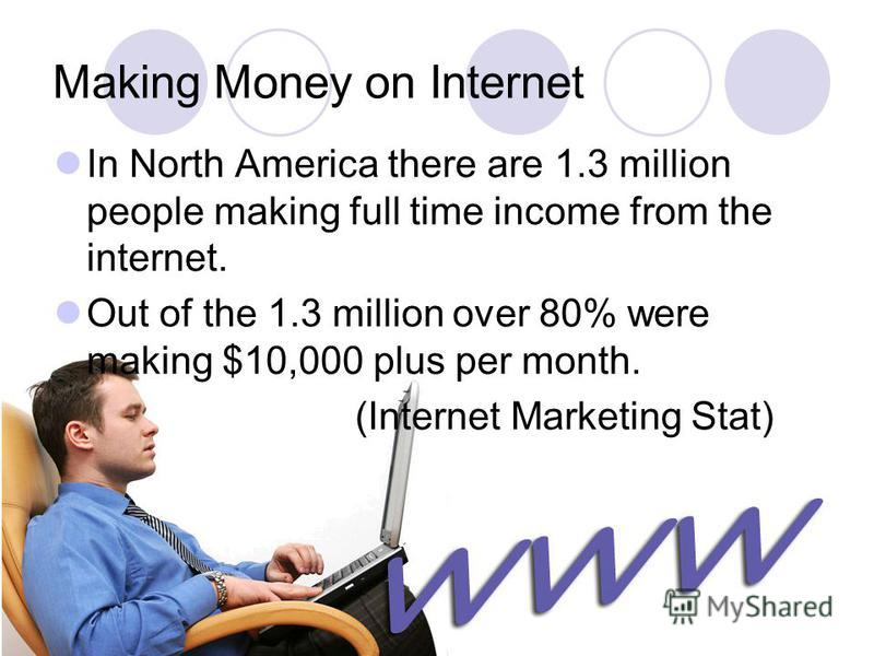 Making Money on Internet In North America there are 1.3 million people making full time income from the internet. Out of the 1.3 million over 80% were making $10,000 plus per month. (Internet Marketing Stat)