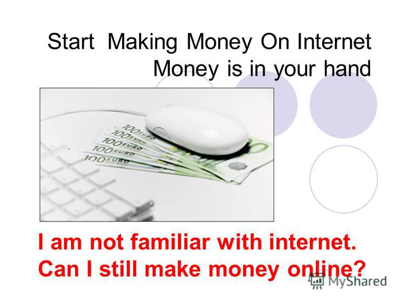 Start Making Money On Internet Money is in your hand I am not familiar with internet. Can I still make money online?