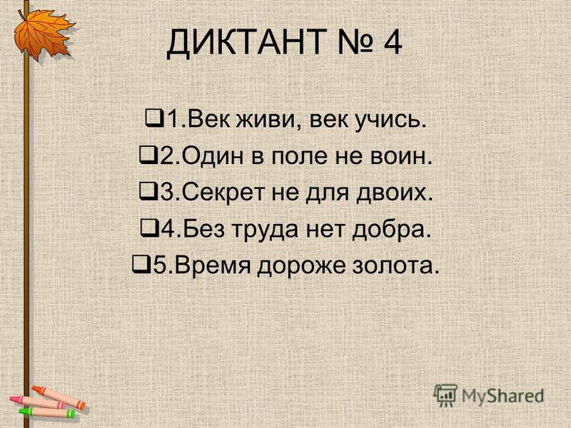 ДИКТАНТ 4 1. Век живи, век учись. 2. Один в поле не воин. 3. Секрет не для двоих. 4. Без труда нет добра. 5. Время дороже золота.