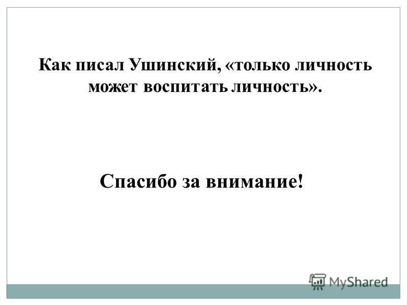 Как писал Ушинский, «только личность может воспитать личность». Спасибо за внимание!