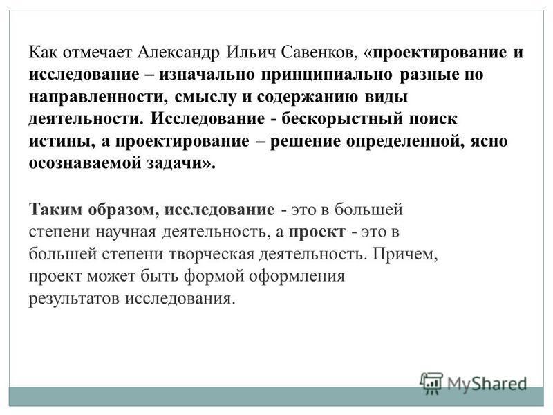 Как отмечает Александр Ильич Савенков, «проектирование и исследование – изначально принципиально разные по направленности, смыслу и содержанию виды деятельности. Исследование - бескорыстный поиск истины, а проектирование – решение определенной, ясно