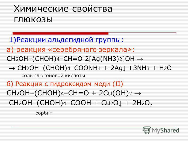 Химические свойства глюкозы 1)Реакции альдегидной группы: а) реакция «серебряного зеркала»: CH 2 OH–(CHOH) 4 –CH=O 2[Ag(NH3) 2 ]OH CH 2 OH–(CHOH) 4 –COONH 4 + 2Ag +3NH 3 + H 2 O соль глюконовой кислоты б) Реакция с гидроксидом меди (II) CH 2 OH–(CHOH