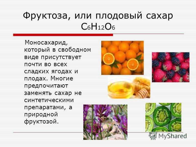 Фруктоза, или плодовый сахар C 6 H 12 O 6 Моносахарид, который в свободном виде присутствует почти во всех сладких ягодах и плодах. Многие предпочитают заменять сахар не синтетическими препаратами, а природной фруктозой.