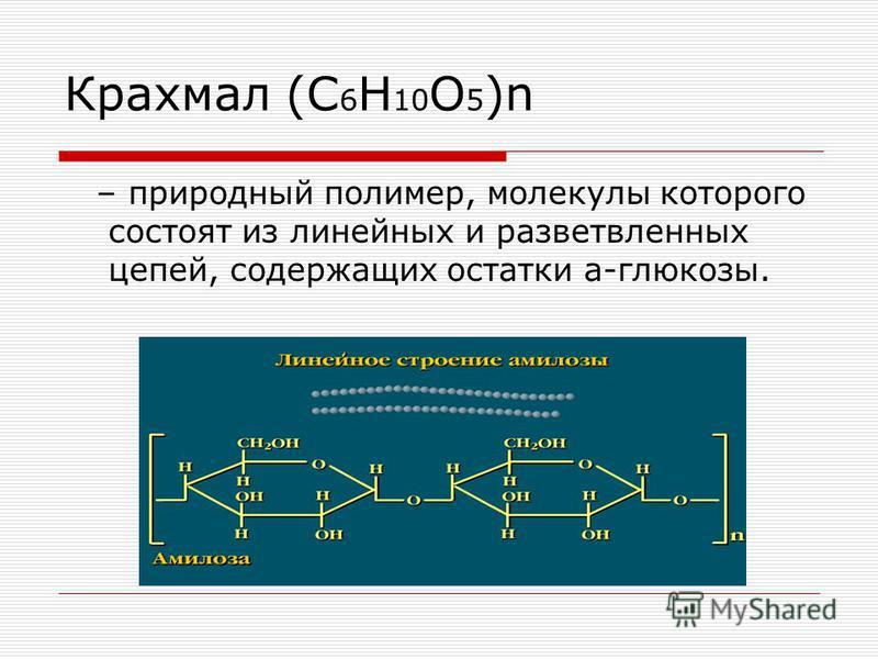 Крахмал (С 6 H 10 O 5 )n – природный полимер, молекулы которого состоят из линейных и разветвленных цепей, содержащих остатки a-глюкозы.