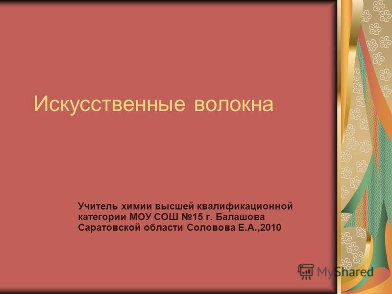 Искусственные волокна Учитель химии высшей квалификационной категории МОУ СОШ 15 г. Балашова Саратовской области Соловова Е.А.,2010