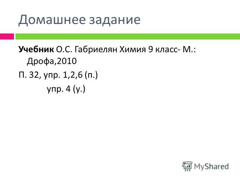 Домашнее задание Учебник О. С. Габриелян Химия 9 класс - М.: Дрофа,2010 П. 32, упр. 1,2,6 ( п.) упр. 4 ( у.)
