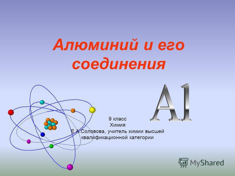 9 класс Химия Е.А.Соловова, учитель химии высшей квалификационной категории Алюминий и его соединения