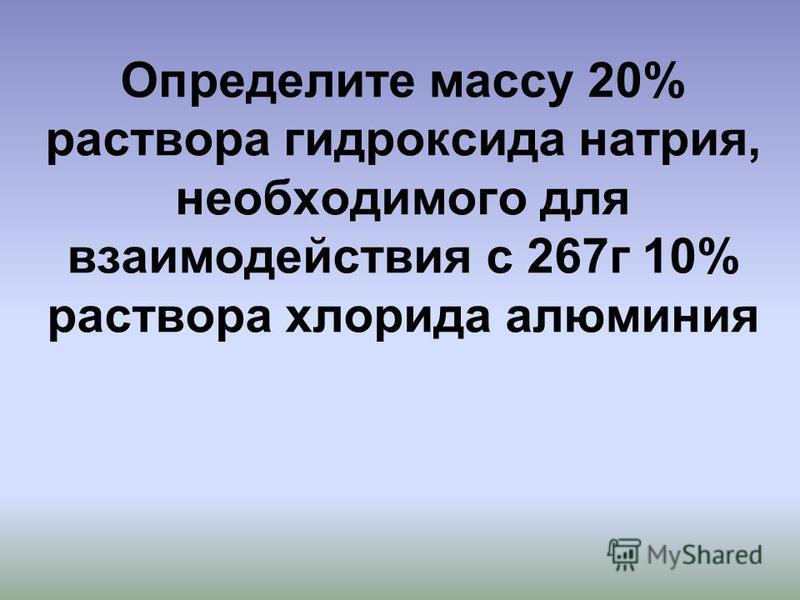 Определите массу 20% раствора гидроксида натрия, необходимого для взаимодействия с 267 г 10% раствора хлорида алюминия