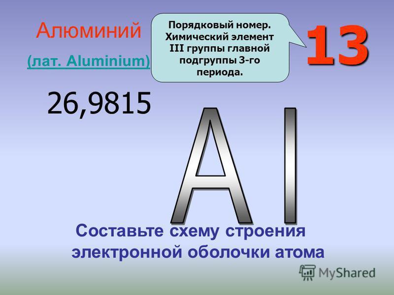 13 Алюминий (лат. Aluminium) (лат. Aluminium) 26,9815 Порядковый номер. Химический элемент III группы главной подгруппы 3-го периода. Составьте схему строения электронной оболочки атома