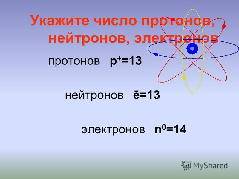 Укажите число протонов, нейтронов, электронов протонов p + =13 нейтронов ē=13 электронов n 0 =14