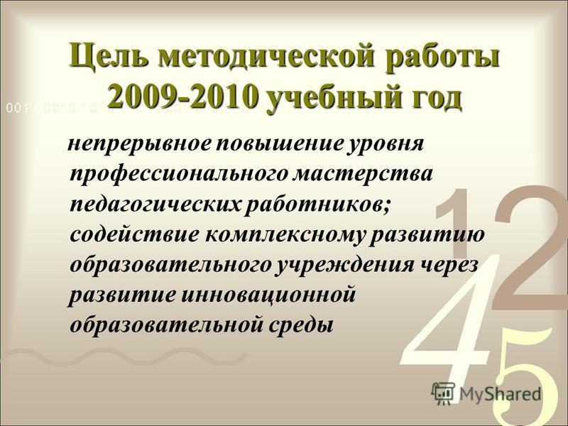 Цель методической работы 2009-2010 учебный год непрерывное повышение уровня профессионального мастерства педагогических работников; содействие комплексному развитию образовательного учреждения через развитие инновационной образовательной среды