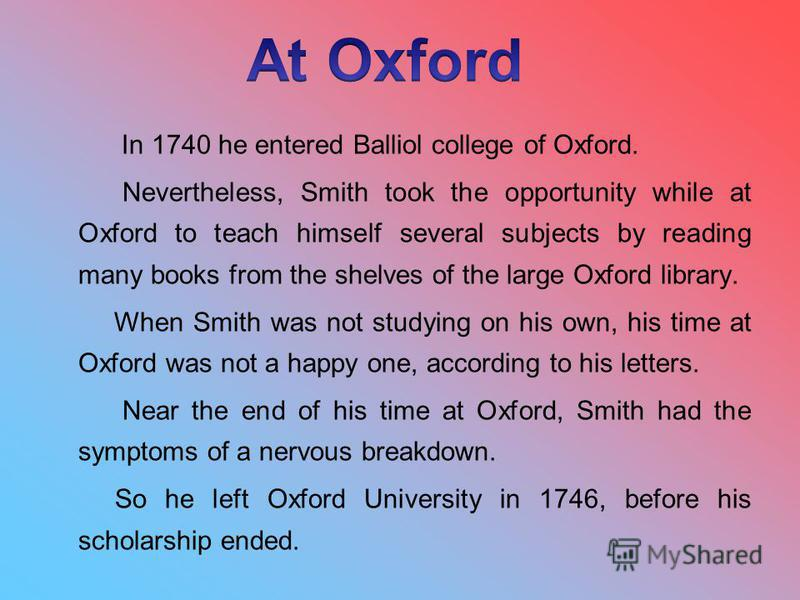 In 1740 he entered Balliol college of Oxford. Nevertheless, Smith took the opportunity while at Oxford to teach himself several subjects by reading many books from the shelves of the large Oxford library. When Smith was not studying on his own, his t