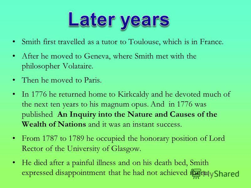 Smith first travelled as a tutor to Toulouse, which is in France. After he moved to Geneva, where Smith met with the philosopher Volataire. Then he moved to Paris. In 1776 he returned home to Kirkcaldy and he devoted much of the next ten years to his