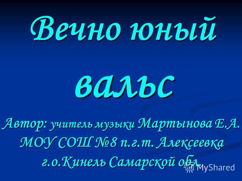 Вечно юный вальс Автор: учитель музыки Мартынова Е.А. МОУ СОШ 8 п.г.т. Алексеевка г.о.Кинель Самарской обл.