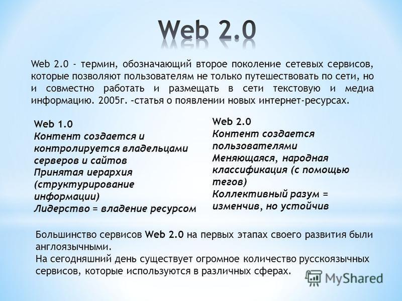 Web 2.0 - термин, обозначающий второе поколение сетевых сервисов, которые позволяют пользователям не только путешествовать по сети, но и совместно работать и размещать в сети текстовую и медиа информацию. 2005 г. –статья о появлении новых интернет-ре