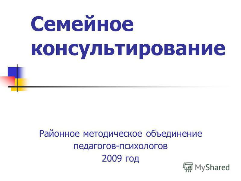 Семейное консультирование Районное методическое объединение педагогов-психологов 2009 год