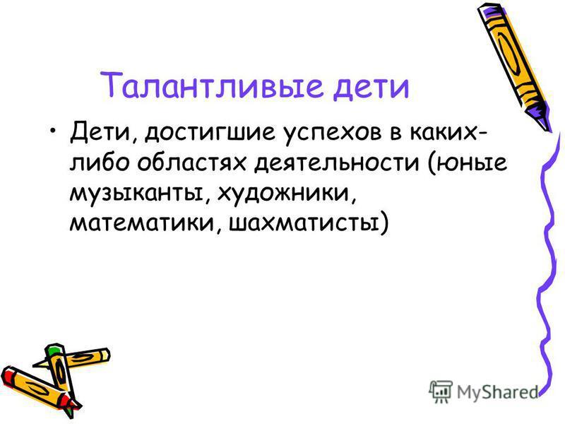 Талантливые дети Дети, достигшие успехов в каких- либо областях деятельности (юные музыканты, художники, математики, шахматисты)