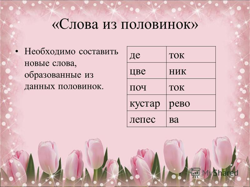 «Слова из половинок» Необходимо составить новые слова, образованные из данных половинок. деток цветник почток кустаррево лепесва