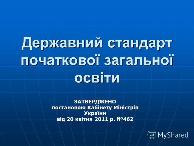 Державний стандарт початкової загальної освіти ЗАТВЕРДЖЕНО постановою Кабінету Міністрів України від 20 квітня 2011 р. 462