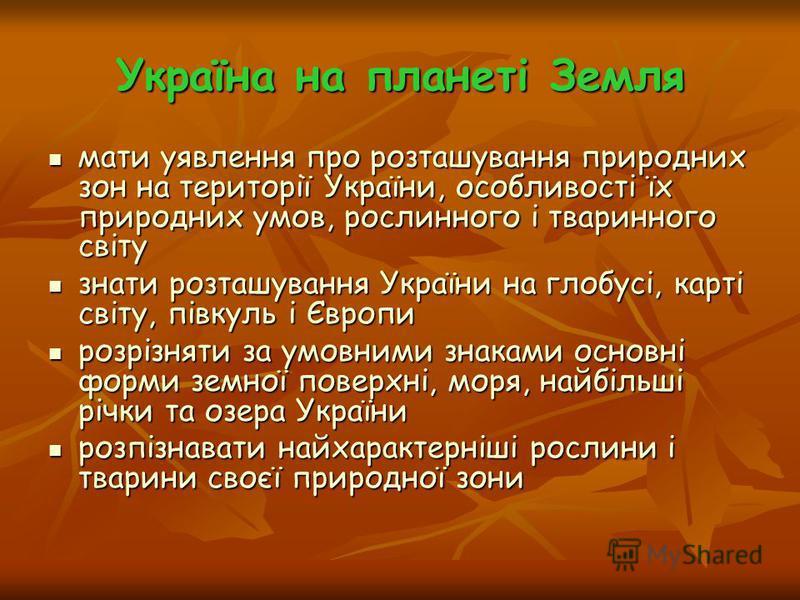 Україна на планеті Земля мати уявлення про розташування природних зон на території України, особливості їх природних умов, рослинного і тваринного світу мати уявлення про розташування природних зон на території України, особливості їх природних умов,