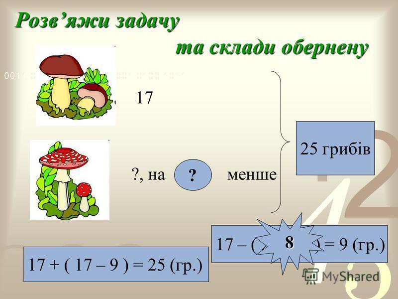 Розвяжи задачу та склади обернену 17 ?, на 9 менше 17 + ( 17 – 9 ) = 25 (гр.) ? 25 грибів ? 17 – ( 25 – 17) = 9 (гр.) 8