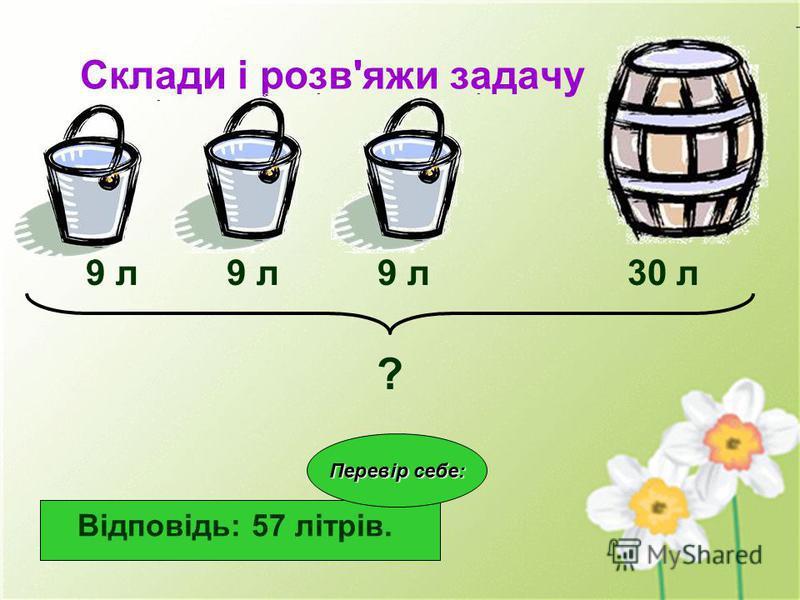 Склади і розв'яжи задачу 9 л 9 л 9 л 30 л ? Відповідь: 57 літрів. Перевір себе: