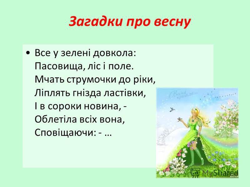 Загадки про весну Все у зелені довкола: Пасовища, ліс і поле. Мчать струмочки до ріки, Ліплять гнізда ластівки, І в сороки новина, - Облетіла всіх вона, Сповіщаючи: - …