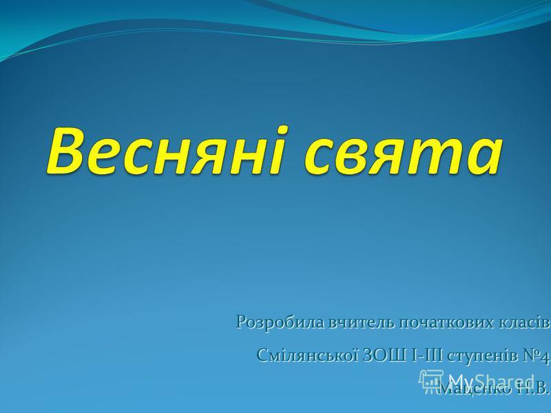 Розробила вчитель початкових класів Смілянської ЗОШ І-ІІІ ступенів 4 Маценко Н.В.