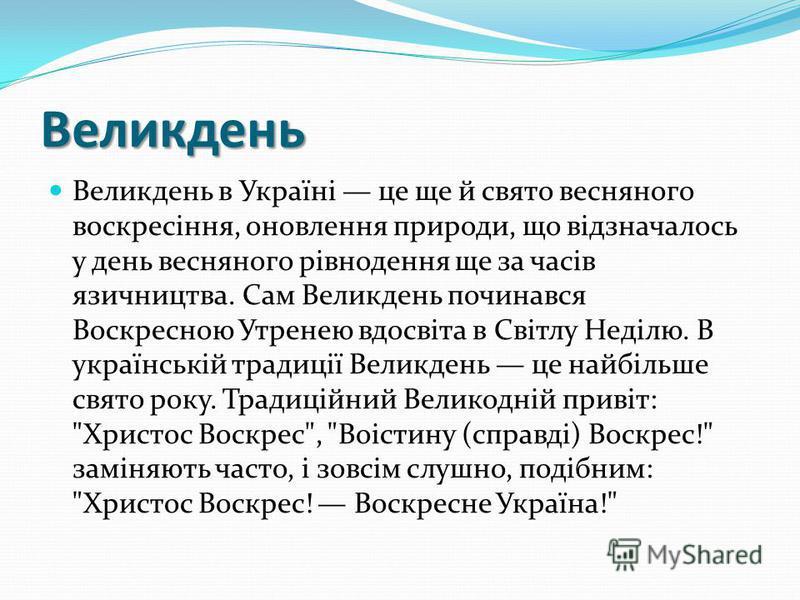 Великдень Великдень в Україні це ще й свято весняного воскресіння, оновлення природи, що відзначалось у день весняного рівнодення ще за часів язичництва. Сам Великдень починався Воскресною Утренею вдосвіта в Світлу Неділю. В українській традиції Вели