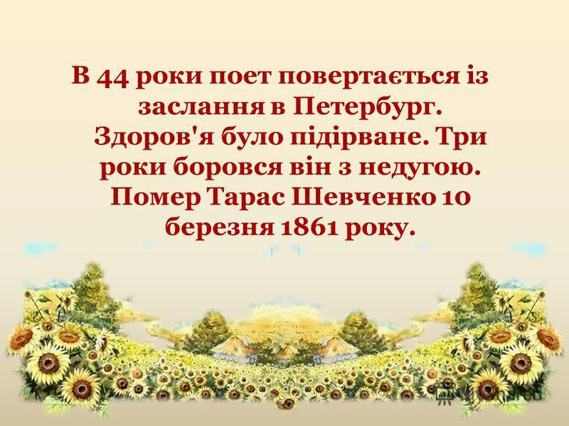 В 44 роки поет повертається із заслання в Петербург. Здоров'я було підірване. Три роки боровся він з недугою. Помер Тарас Шевченко 10 березня 1861 року.