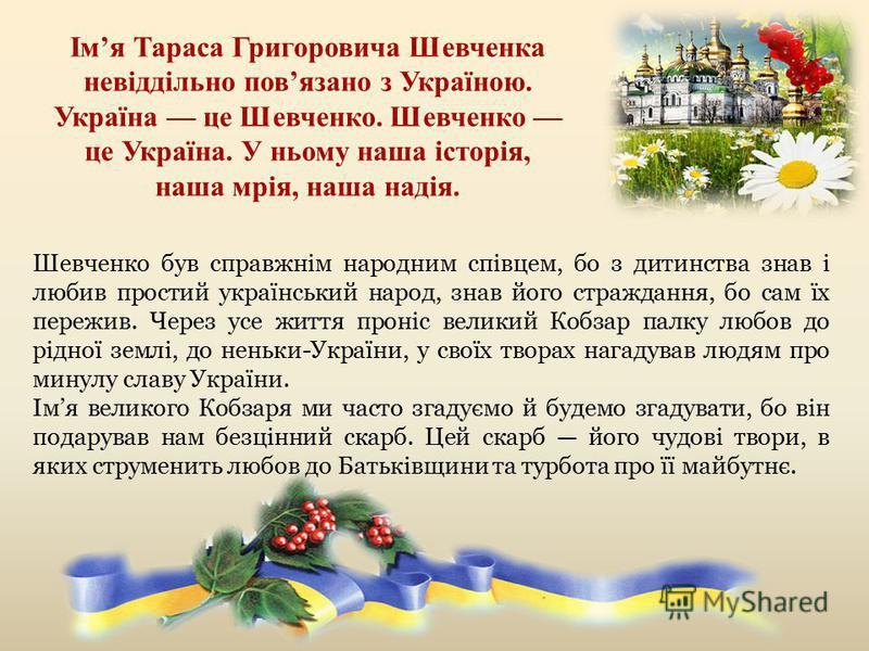 Шевченко був справжнім народним співцем, бо з дитинства знав і любив простий український народ, знав його страждання, бо сам їх пережив. Через усе життя проніс великий Кобзар палку любов до рідної землі, до неньки-України, у своїх творах нагадував лю