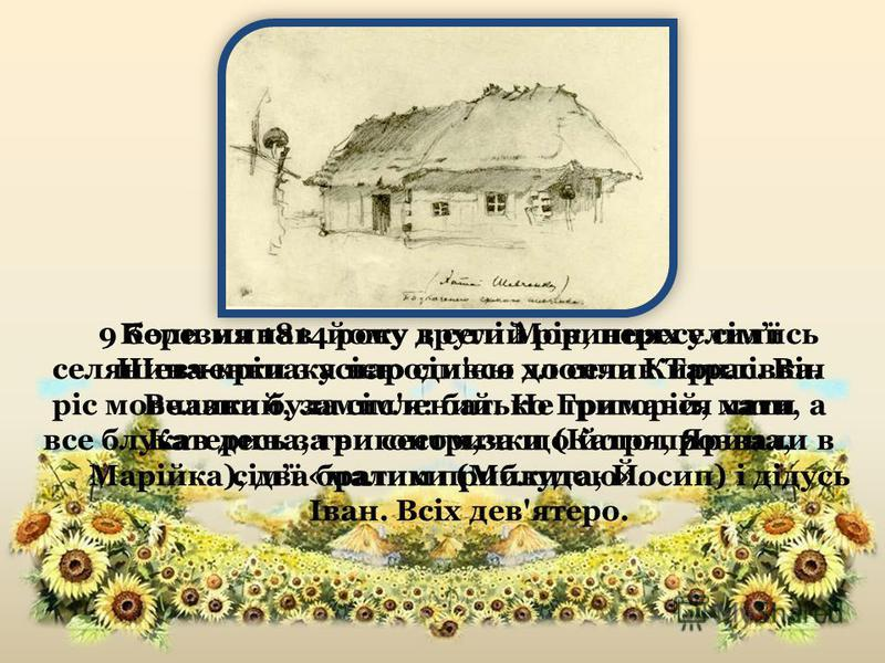 9 березня 1814 року в селі Моринцях у сімї селянина-кріпака народився хлопчик Тарас. Він ріс мовчазний, замислений. Не тримався хати, а все блукав десь за вигоном,за що його прозвали в сімї «малим приблудою». Коли минав йому другий рік, переселились