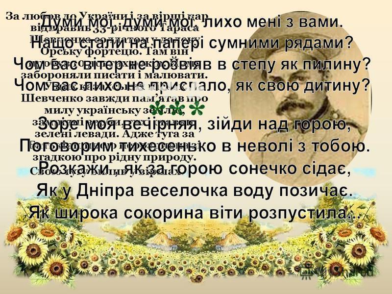 За любов до України і за вірші цар відправив 33-річного Тараса Шевченка солдатом у далеку Орську фортецю. Там він пробув 10 довгих років. Йому забороняли писати і малювати. У цих казахських пісках Шевченко завжди памятав про милу українську землю, за