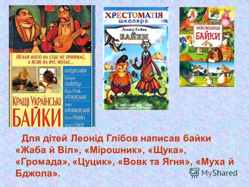 Для дітей Леонід Глібов написав байки «Жаба й Віл», «Мірошник», «Щука», «Громада», «Цуцик», «Вовк та Ягня», «Муха й Бджола».