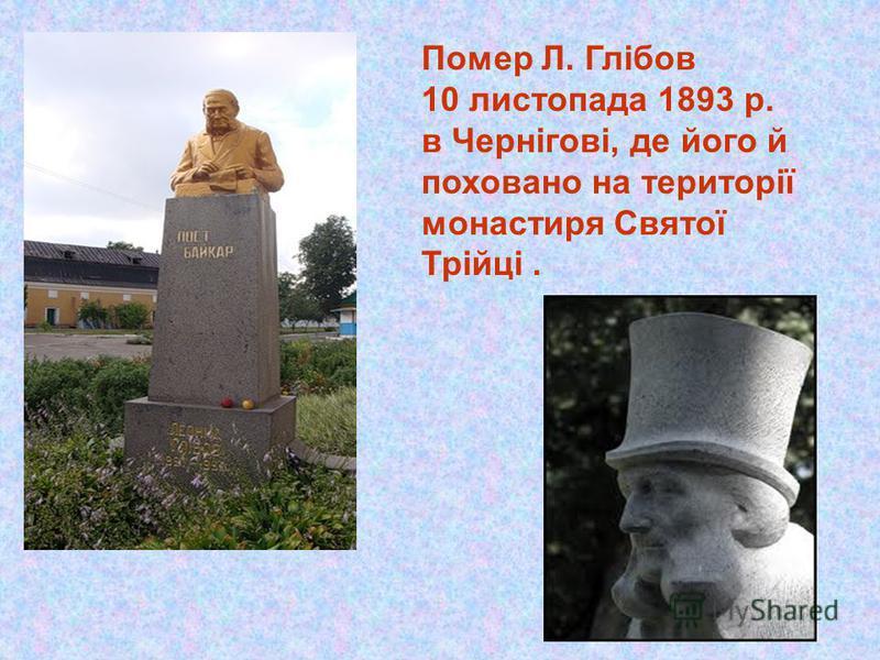 Помер Л. Глібов 10 листопада 1893 р. в Чернігові, де його й поховано на території монастиря Святої Трійці.