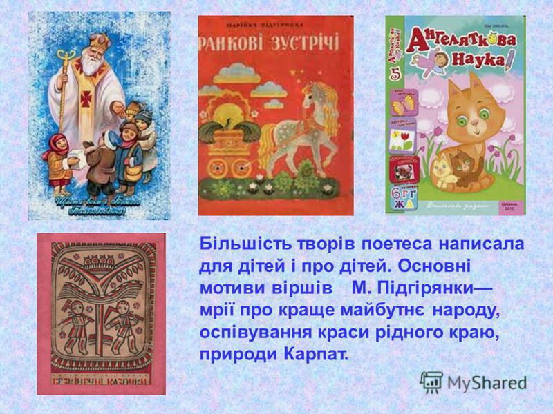 Більшість творів поетеса написала для дітей і про дітей. Основні мотиви віршів М. Підгірянки мрії про краще майбутнє народу, оспівування краси рідного краю, природи Карпат.